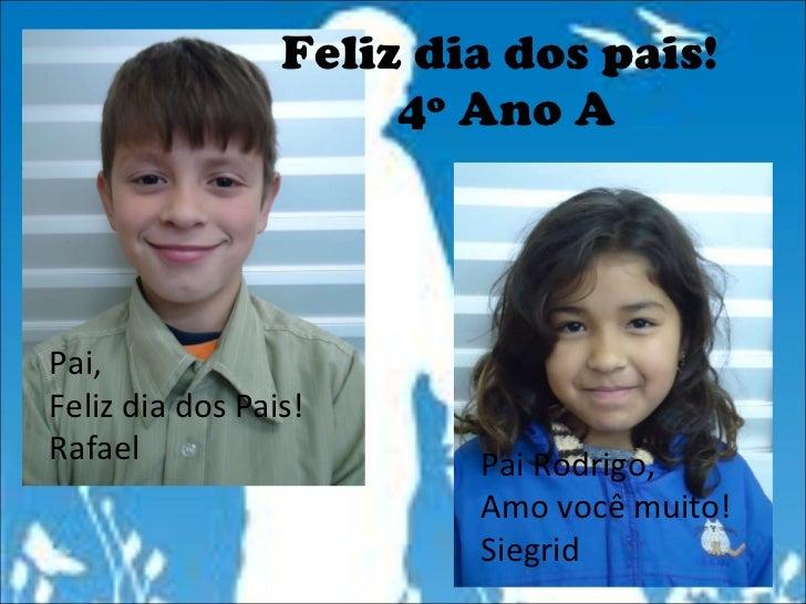 Feliz dia dos pais!  4º Ano A Pai, Feliz dia dos Pais! Rafael Pai Rodrigo, Amo você muito! Siegrid