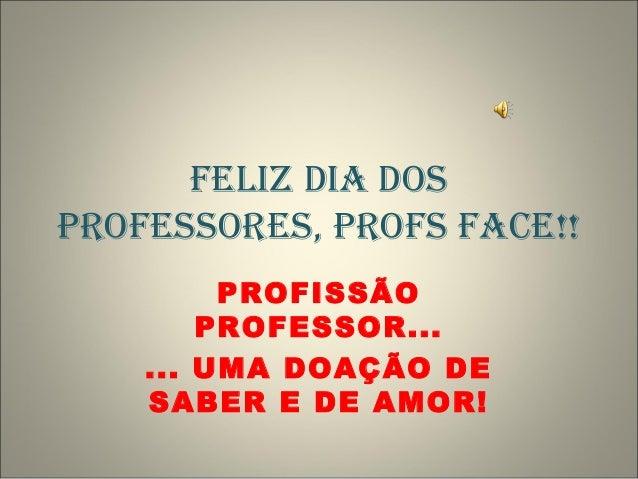 FELIZ DIA DOS PROFESSORES, PROFS FACE!! PROFISSÃO PROFESSOR... ... UMA DOAÇÃO DE SABER E DE AMOR!