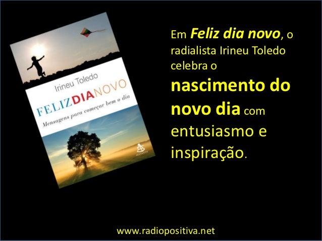 Em Feliz dia novo, o           radialista Irineu Toledo           celebra o           nascimento do           novo dia com...