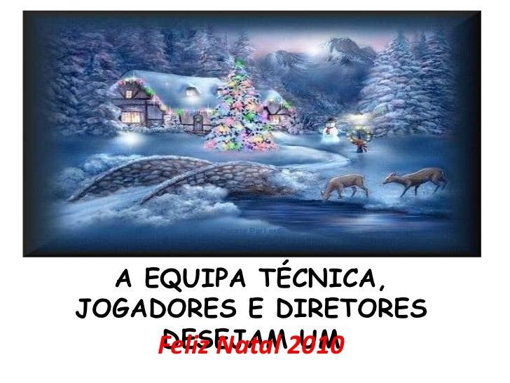 A EQUIPA TÉCNICA,JOGADORES E DIRETORES     DESEJAM UM     Feliz Natal 2010
