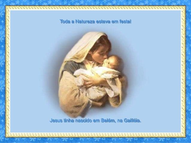 Toda a Natureza estava em festa!Jesus tinha nascido em Belém, na Galiléia.