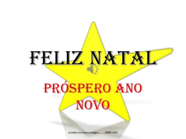 Feliz Natal Próspero Ano Novo a todos os meus amigos........AMO-VOS