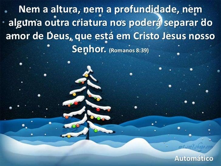 Nem a altura, nem a profundidade, nemalguma outra criatura nos poderá separar doamor de Deus, que está em Cristo Jesus nos...