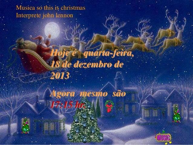 Musica so this is christmas Interprete john lennon  Hoje é quarta-feira, 18 de dezembro de 2013 Agora mesmo são 17:15 hr.