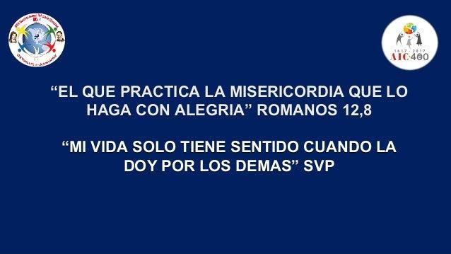 """""""EL QUE PRACTICA LA MISERICORDIA QUE LO HAGA CON ALEGRIA"""" ROMANOS 12,8 """"MI VIDA SOLO TIENE SENTIDO CUANDO LA DOY POR LOS D..."""