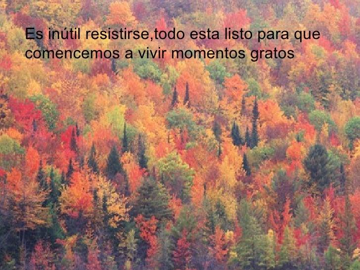 Es inútil resistirse,todo esta listo para que comencemos a vivir momentos gratos