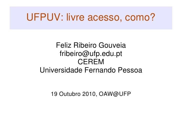 UFPUV: livre acesso, como?<br />Feliz Ribeiro Gouveia<br />fribeiro@ufp.edu.pt<br />CEREM<br />Universidade Fernando Pesso...