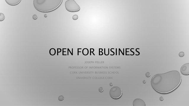 OPEN FOR BUSINESS JOSEPH FELLER PROFESSOR OF INFORMATION SYSTEMS CORK UNIVERSITY BUSINESS SCHOOL UNIVERSITY COLLEGE CORK