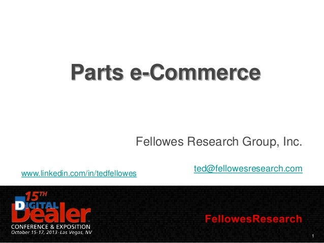 Parts e-Commerce Fellowes Research Group, Inc. www.linkedin.com/in/tedfellowes  ted@fellowesresearch.com  1
