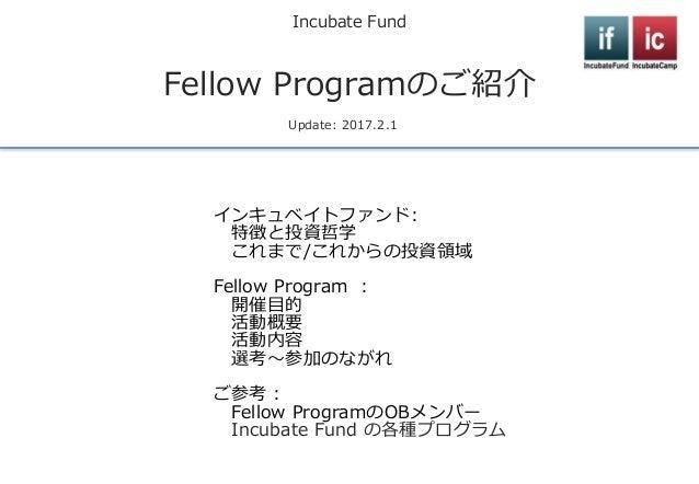 Incubate Fund Fellow Programのご紹介 Update: 2017.2.1 インキュベイトファンド: 特徴と投資哲学 これまで/これからの投資領域 Fellow Program : 開催目的 活動概要 活動内容 選考~参...