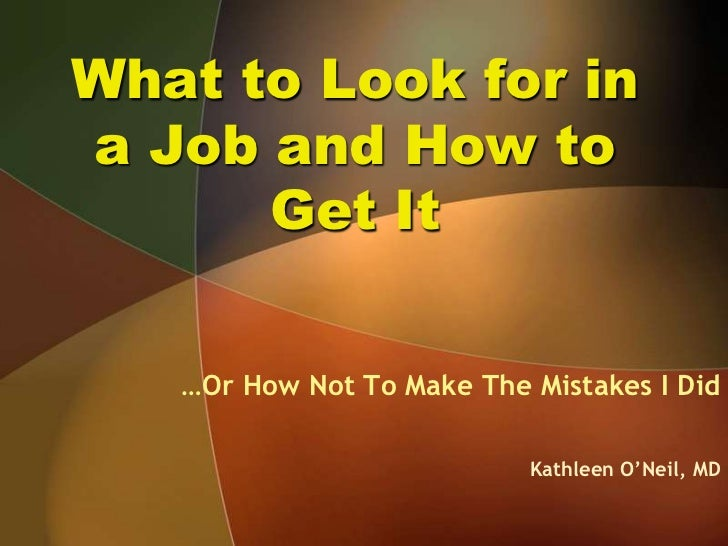 What to Look for in a Job and How to Get It<br />…Or How Not To Make The Mistakes I Did<br />Kathleen O'Neil, MD<br />