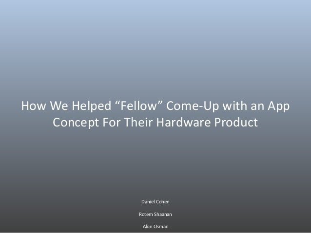 """How We Helped """"Fellow"""" Come-Up with an App Concept For Their Hardware Product Daniel Cohen Rotem Shaanan Alon Osman"""