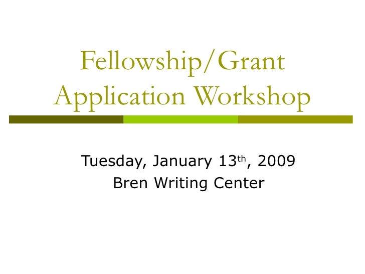 Fellowship/Grant Application Workshop Tuesday, January 13 th , 2009 Bren Writing Center