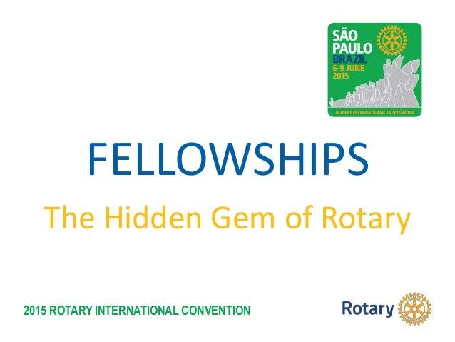 2015 ROTARY INTERNATIONAL CONVENTION FELLOWSHIPS The Hidden Gem of Rotary