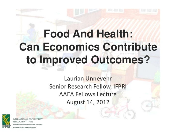 Food And Health:Can Economics Contribute to Improved Outcomes?          Laurian Unnevehr     Senior Research Fellow, IFPRI...