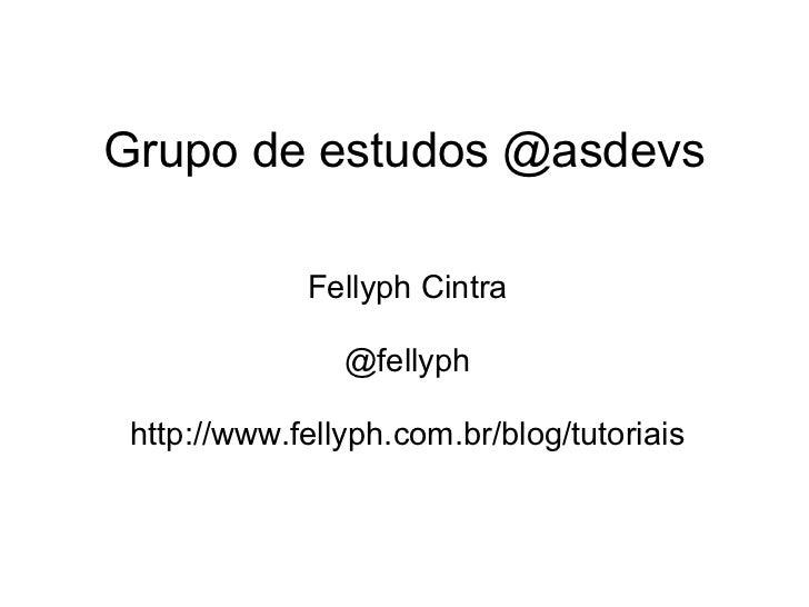 Grupo de estudos @asdevs Fellyph Cintra  @fellyph  http://www.fellyph.com.br/blog/tutoriais