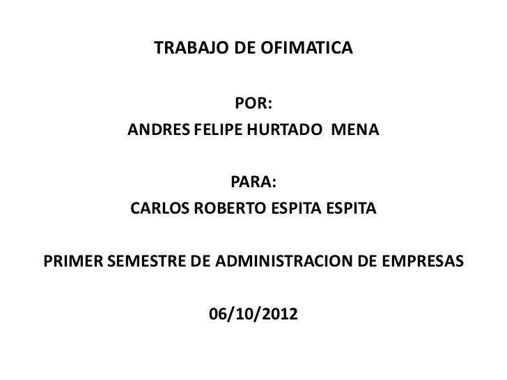 TRABAJO DE OFIMATICA                     POR:         ANDRES FELIPE HURTADO MENA                   PARA:         CARLOS RO...