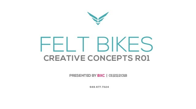 FELT BIKESCREATIVE CONCEPTS R01 PRESENTED BY BXC | 01|21|2018 949.677.7324