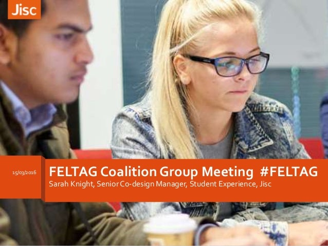 FELTAG Coalition Group Meeting #FELTAG Sarah Knight, Senior Co-design Manager, Student Experience, Jisc 15/03/2016