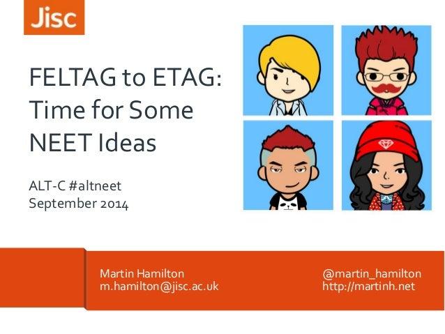 FELTAG to ETAG:  Time for Some  NEET Ideas  ALT-C #altneet  September 2014  Martin Hamilton @martin_hamilton  m.hamilton@j...