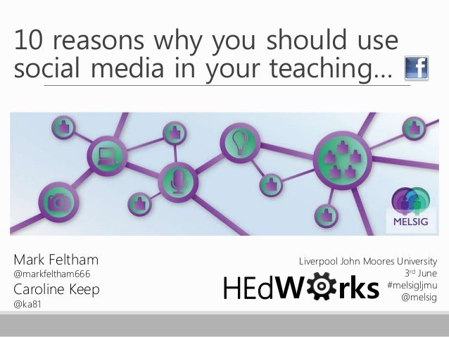 10 reasons why you should use social media in your teaching… Mark Feltham @markfeltham666 Caroline Keep @ka81 Liverpool Jo...
