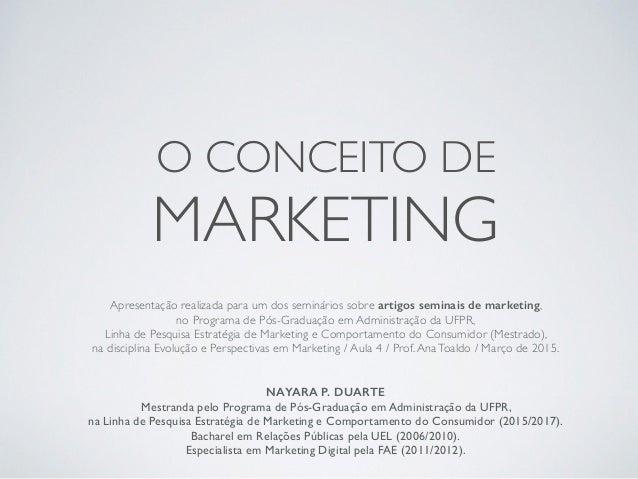 O CONCEITO DE MARKETING Apresentação realizada para um dos seminários sobre artigos seminais de marketing, no Programa de ...