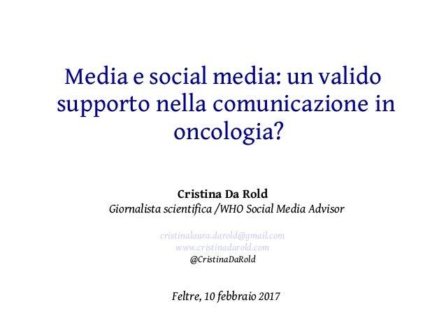 Media e social media: un valido supporto nella comunicazione in oncologia? Cristina Da Rold Giornalista scientifica /WHO S...