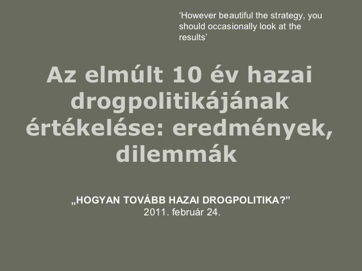 """Az elmúlt 10 év hazai drogpolitikájának értékelése: eredmények, dilemmák   """" HOGYAN TOVÁBB HAZAI DROGPOLITIKA?""""   2011. fe..."""
