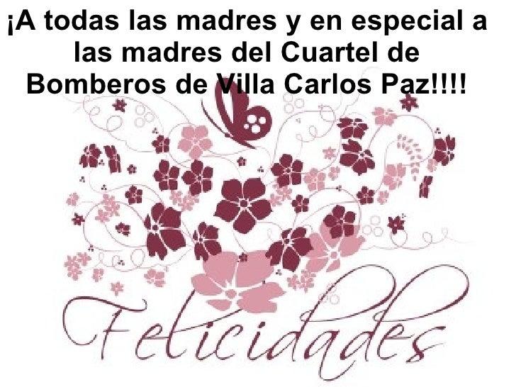¡A todas las madres y en especial a las madres del Cuartel de Bomberos de Villa Carlos Paz!!!!