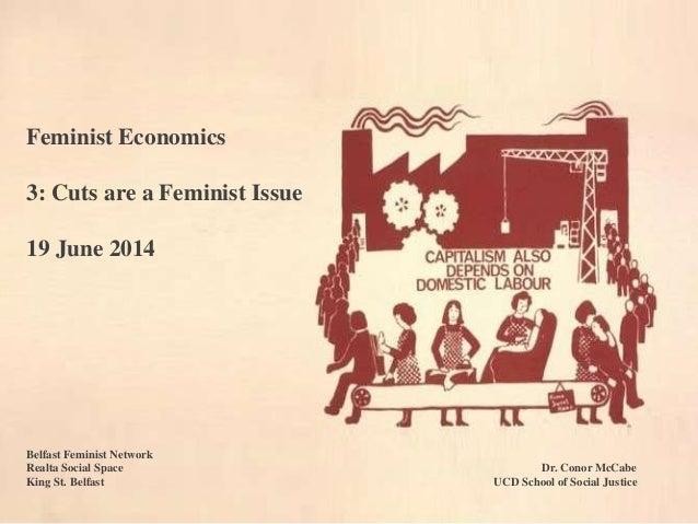 Feminist Economics 3: Cuts are a Feminist Issue 19 June 2014 Belfast Feminist Network Realta Social Space Dr. Conor McCabe...