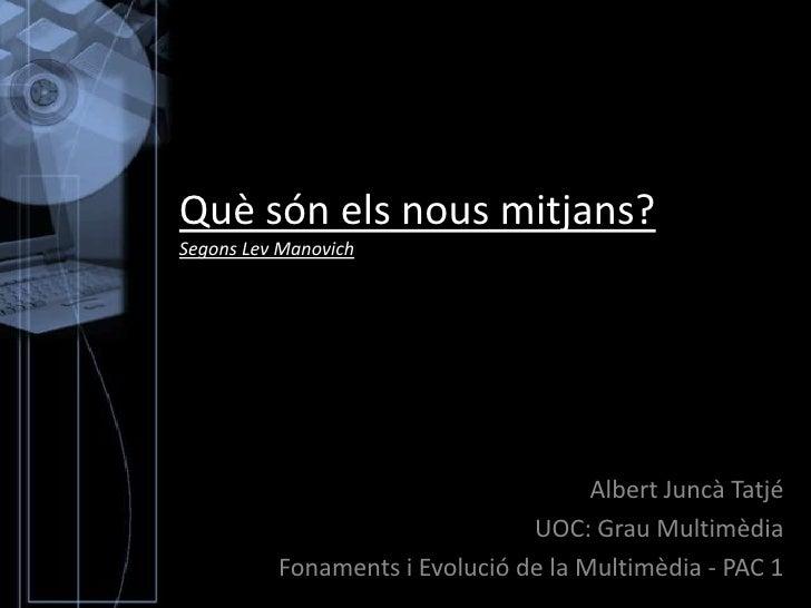 Què són els nous mitjans?Segons Lev Manovich<br />Albert Juncà Tatjé<br />UOC: Grau Multimèdia<br />Fonaments i Evolució d...