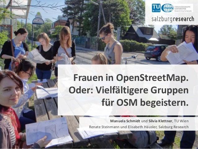 Frauen in OpenStreetMap.Oder: Vielfältigere Gruppenfür OSM begeistern.Manuela Schmidt und Silvia Klettner, TU WienRenate S...