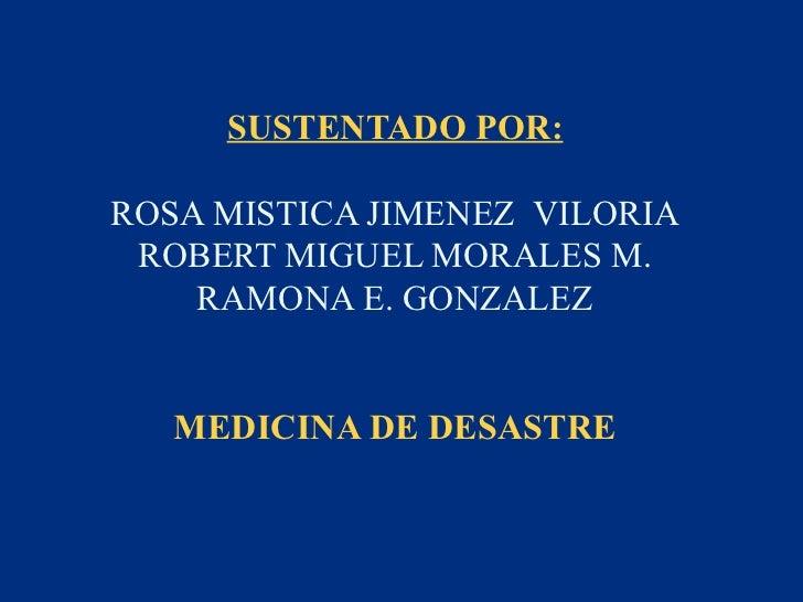 SUSTENTADO POR:ROSA MISTICA JIMENEZ VILORIA ROBERT MIGUEL MORALES M.    RAMONA E. GONZALEZ   MEDICINA DE DESASTRE