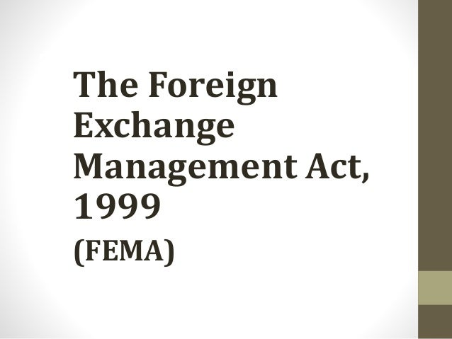 The Foreign Exchange Management Act, 1999 The Foreign Exchange Management Act, 1999 (FEMA)
