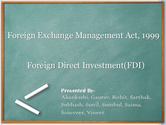 Foreign Exchange Management Act, 1999 Foreign Direct Investment(FDI) Presented By-  Akanksshi, Gaurav, Rohit, Sarthak, Sub...