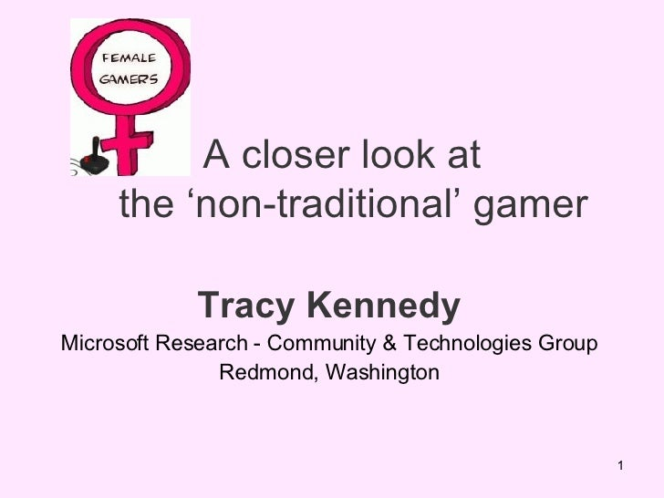 A closer look at   the 'non-traditional' gamer Tracy Kennedy Microsoft Research - Community & Technologies Group Redmond, ...