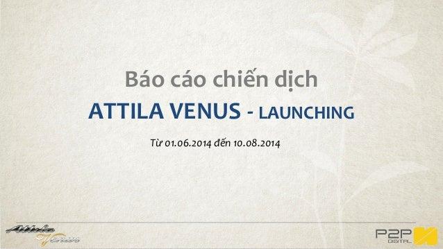Báo cáo chiến dịch ATTILA VENUS - LAUNCHING Từ 01.06.2014 đến 10.08.2014