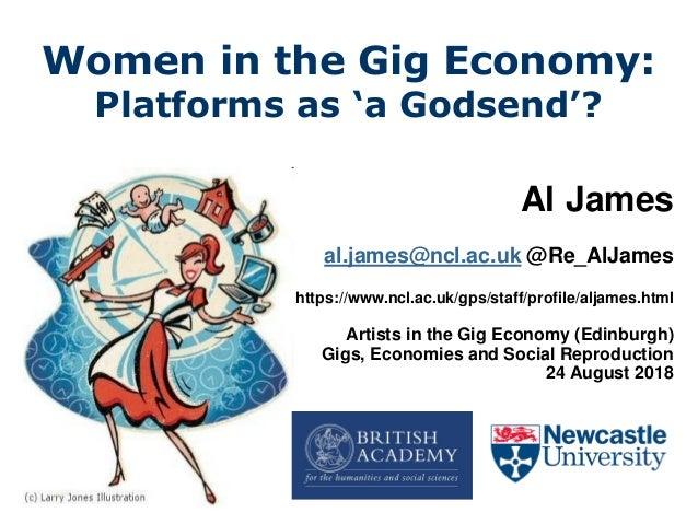 Women in the Gig Economy: Platforms as 'a Godsend'? Al James al.james@ncl.ac.uk @Re_AlJames https://www.ncl.ac.uk/gps/staf...