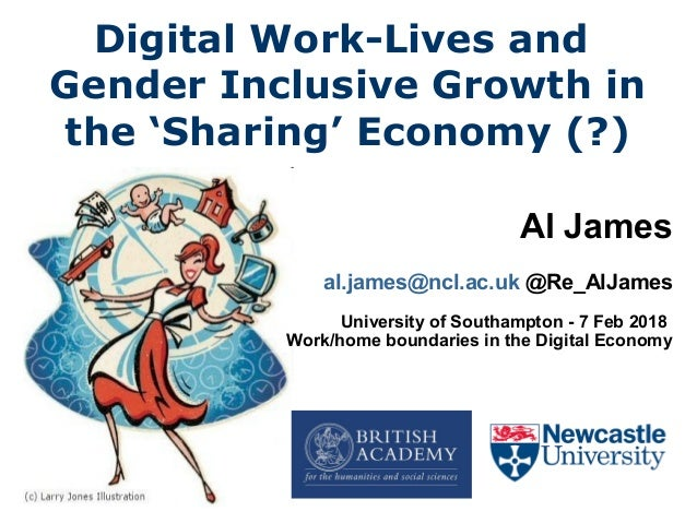 Digital Work-Lives and Gender Inclusive Growth in the 'Sharing' Economy (?) Al James al.james@ncl.ac.uk @Re_AlJames Univer...