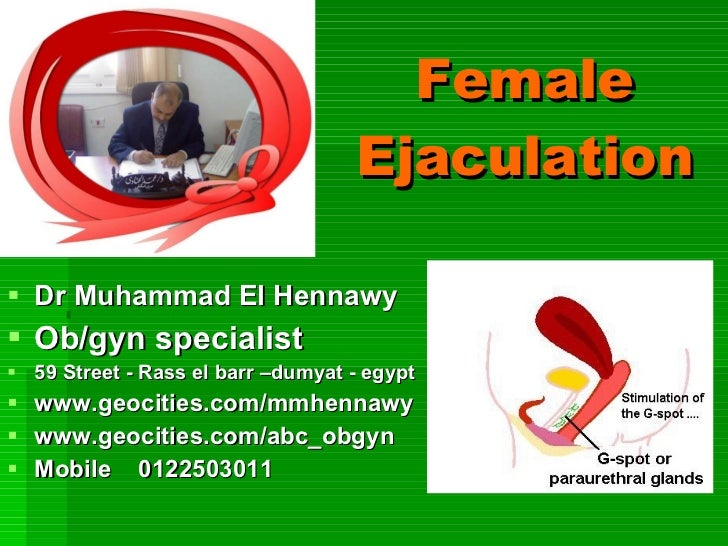 Female Ejaculation <ul><li>Dr Muhammad El Hennawy </li></ul><ul><li>Ob/gyn specialist </li></ul><ul><li>59 Street - Rass e...
