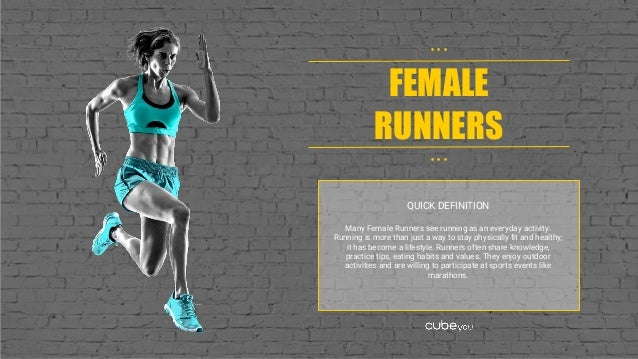 FEMALE RUNNERS • • • • • • QUICK DEFINITION Many Female Runners see running as an everyday activity. Running is more than ...