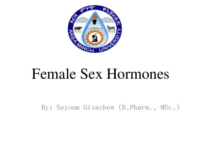 Female Sex Hormones By; Seyoum Gizachew (B.Pharm., MSc.)
