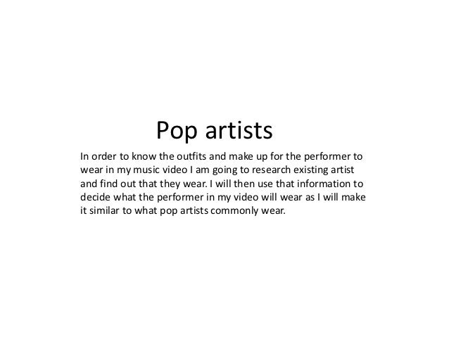 Pop artistsIn order to know the outfits and make up for the performer towear in my music video I am going to research exis...