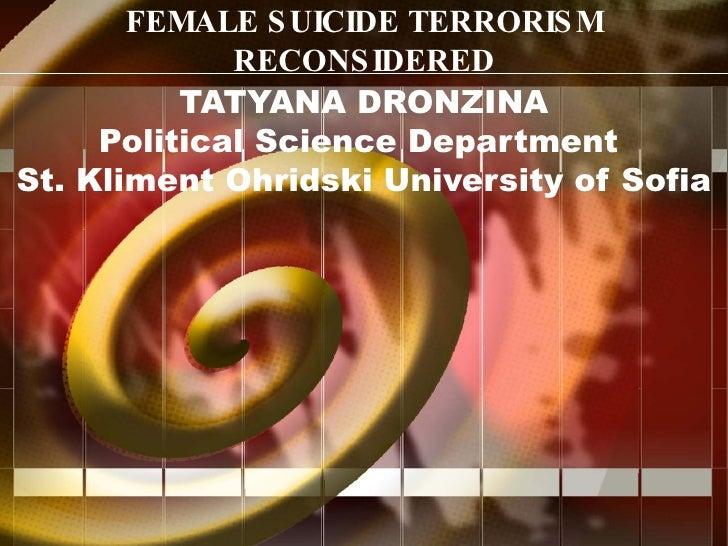 FEMALE SUICIDE TERRORISM RECONSIDERED TATYANA DRONZINA Political Science Department  St. Kliment Ohridski University of So...
