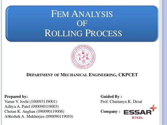 FEM ANALYSIS  OF  ROLLING PROCESS  DEPARTMENT OF MECHANICAL ENGINEERING, CKPCET  Prepared by:  Varun V. Joshi (10009311900...