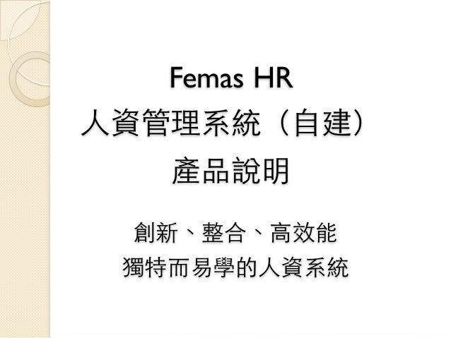 Femas HR⼈人資管理系統(⾃自建)   產品說明  創新、整合、⾼高效能 獨特⽽而易學的⼈人資系統