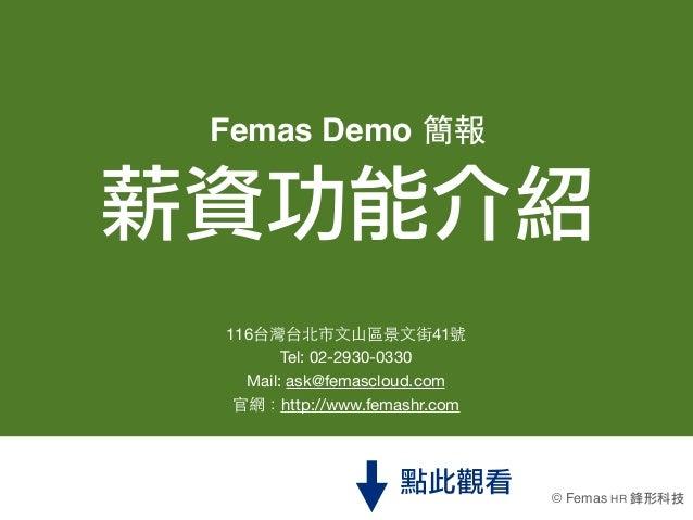 Femas Demo 簡報薪資功能介紹 116台灣台北市⽂文⼭山區景⽂文街41號        Tel:02-2930-0330   Mail: ask@femascloud.com  官網:http://www.femashr.com   ...