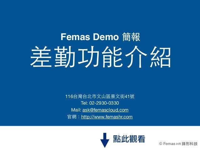 Femas Demo 簡報差勤功能介紹 116台灣台北市⽂文⼭山區景⽂文街41號        Tel:02-2930-0330   Mail: ask@femascloud.com  官網:http://www.femashr.com   ...