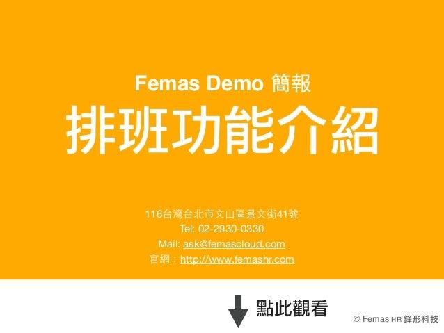 Femas Demo 簡報排班功能介紹 116台灣台北市⽂文⼭山區景⽂文街41號        Tel:02-2930-0330   Mail: ask@femascloud.com  官網:http://www.femashr.com   ...