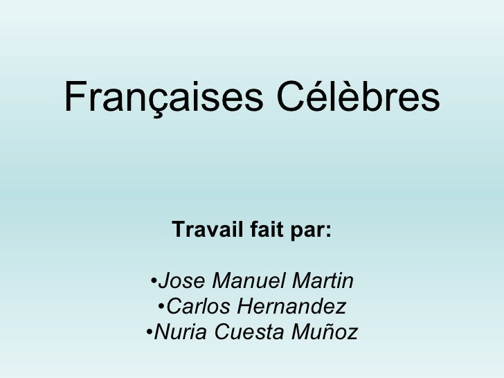 Françaises Célèbres <ul><li>Travail fait par: </li></ul><ul><li>Jose Manuel Martin </li></ul><ul><li>Carlos Hernandez </li...